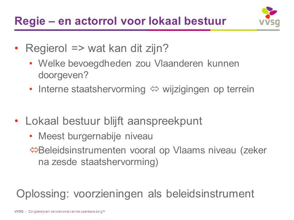 VVSG - Regie – en actorrol voor lokaal bestuur Regierol => wat kan dit zijn? Welke bevoegdheden zou Vlaanderen kunnen doorgeven? Interne staatshervorm