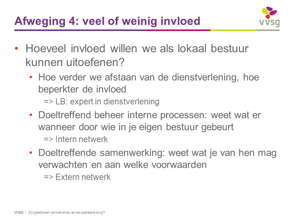 VVSG - Hoeveel invloed willen we als lokaal bestuur kunnen uitoefenen? Hoe verder we afstaan van de dienstverlening, hoe beperkter de invloed => LB: e