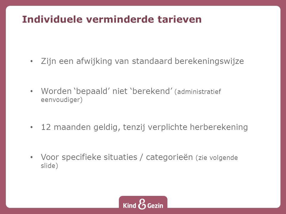 Zijn een afwijking van standaard berekeningswijze Worden 'bepaald' niet 'berekend' (administratief eenvoudiger) 12 maanden geldig, tenzij verplichte herberekening Voor specifieke situaties / categorieën (zie volgende slide) Individuele verminderde tarieven