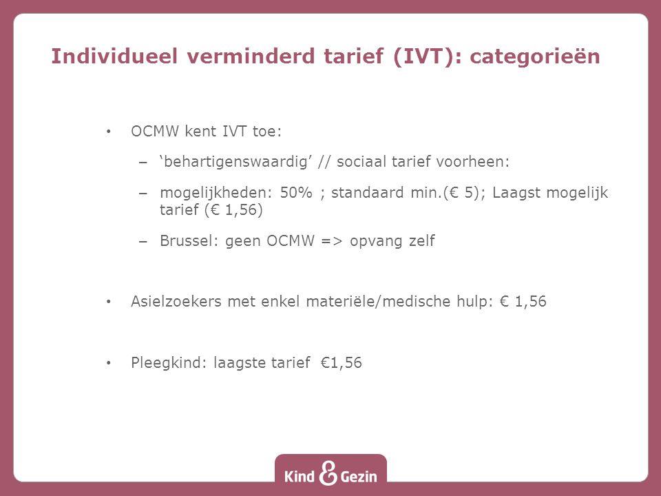 OCMW kent IVT toe: – 'behartigenswaardig' // sociaal tarief voorheen: – mogelijkheden: 50% ; standaard min.(€ 5); Laagst mogelijk tarief (€ 1,56) – Brussel: geen OCMW => opvang zelf Asielzoekers met enkel materiële/medische hulp: € 1,56 Pleegkind: laagste tarief €1,56 Individueel verminderd tarief (IVT): categorieën