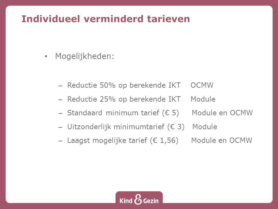 Mogelijkheden: – Reductie 50% op berekende IKT OCMW – Reductie 25% op berekende IKT Module – Standaard minimum tarief (€ 5) Module en OCMW – Uitzonderlijk minimumtarief (€ 3) Module – Laagst mogelijke tarief (€ 1,56) Module en OCMW Individueel verminderd tarieven