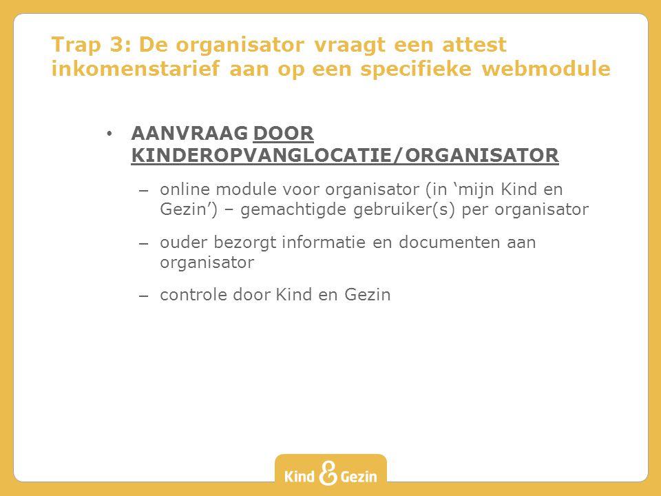 AANVRAAG DOOR KINDEROPVANGLOCATIE/ORGANISATOR – online module voor organisator (in 'mijn Kind en Gezin') – gemachtigde gebruiker(s) per organisator – ouder bezorgt informatie en documenten aan organisator – controle door Kind en Gezin Trap 3: De organisator vraagt een attest inkomenstarief aan op een specifieke webmodule