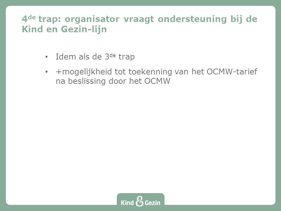 4 de trap: organisator vraagt ondersteuning bij de Kind en Gezin-lijn Idem als de 3 de trap +mogelijkheid tot toekenning van het OCMW-tarief na beslissing door het OCMW