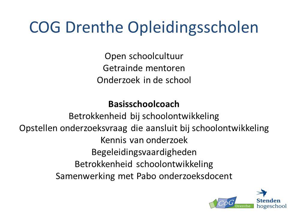 COG Drenthe Opleidingsscholen Open schoolcultuur Getrainde mentoren Onderzoek in de school Basisschoolcoach Betrokkenheid bij schoolontwikkeling Opstellen onderzoeksvraag die aansluit bij schoolontwikkeling Kennis van onderzoek Begeleidingsvaardigheden Betrokkenheid schoolontwikkeling Samenwerking met Pabo onderzoeksdocent