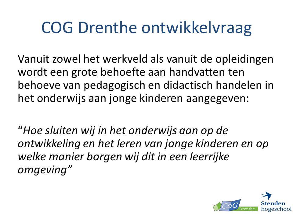 COG Drenthe ontwikkelvraag Vanuit zowel het werkveld als vanuit de opleidingen wordt een grote behoefte aan handvatten ten behoeve van pedagogisch en didactisch handelen in het onderwijs aan jonge kinderen aangegeven: Hoe sluiten wij in het onderwijs aan op de ontwikkeling en het leren van jonge kinderen en op welke manier borgen wij dit in een leerrijke omgeving