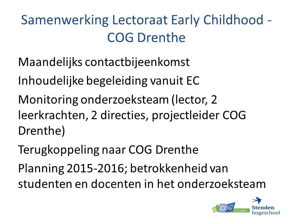 Samenwerking Lectoraat Early Childhood - COG Drenthe Maandelijks contactbijeenkomst Inhoudelijke begeleiding vanuit EC Monitoring onderzoeksteam (lector, 2 leerkrachten, 2 directies, projectleider COG Drenthe) Terugkoppeling naar COG Drenthe Planning 2015-2016; betrokkenheid van studenten en docenten in het onderzoeksteam