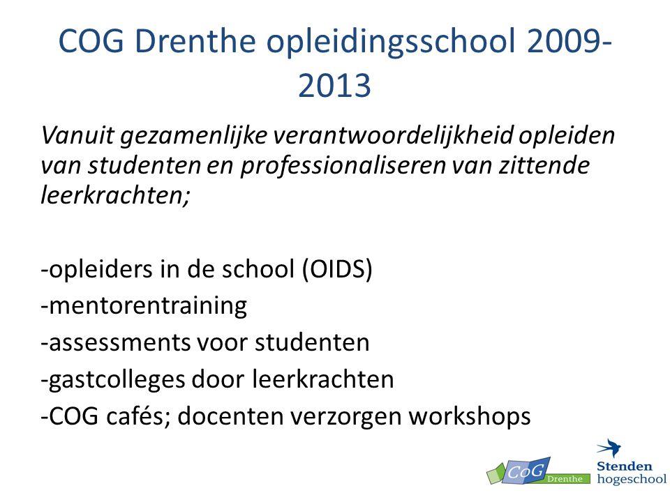 COG Drenthe opleidingsschool 2009- 2013 Vanuit gezamenlijke verantwoordelijkheid opleiden van studenten en professionaliseren van zittende leerkrachten; -opleiders in de school (OIDS) -mentorentraining -assessments voor studenten -gastcolleges door leerkrachten -COG cafés; docenten verzorgen workshops