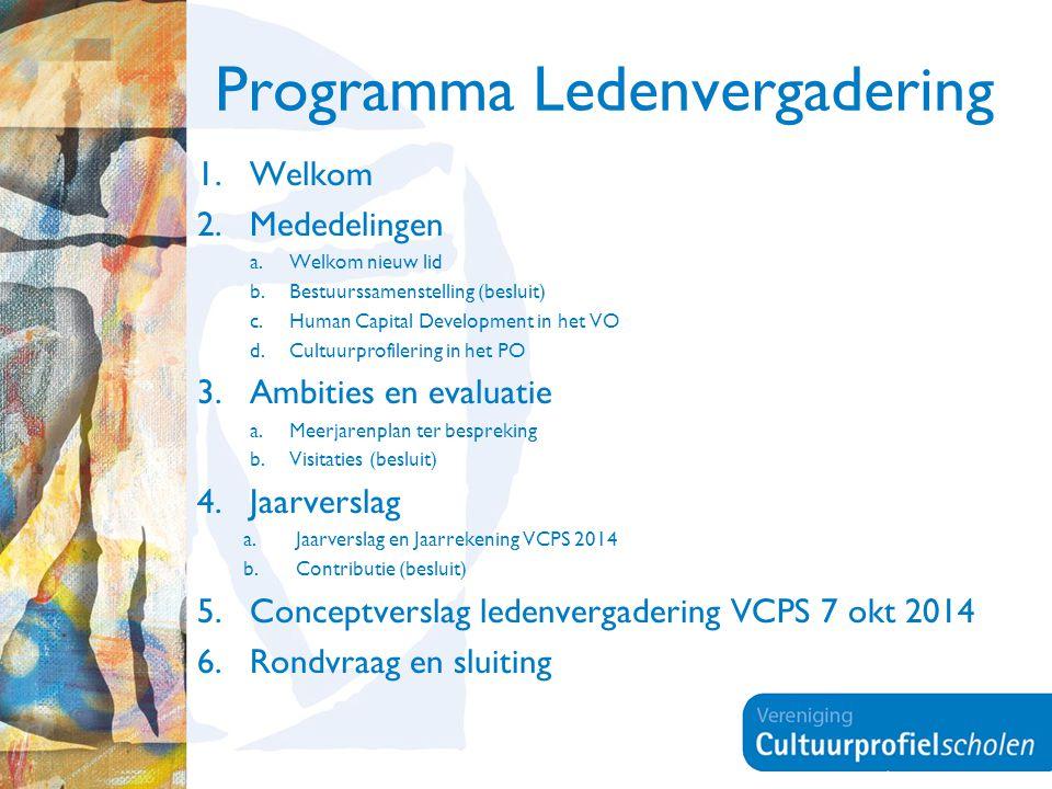 Programma Ledenvergadering 1.Welkom 2.Mededelingen a.Welkom nieuw lid b.Bestuurssamenstelling (besluit) c.Human Capital Development in het VO d.Cultuurprofilering in het PO 3.Ambities en evaluatie a.Meerjarenplan ter bespreking b.Visitaties (besluit) 4.Jaarverslag a.Jaarverslag en Jaarrekening VCPS 2014 b.Contributie (besluit) 5.Conceptverslag ledenvergadering VCPS 7 okt 2014 6.Rondvraag en sluiting