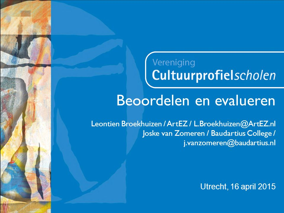 Utrecht, 16 april 2015 Beoordelen en evalueren Leontien Broekhuizen / ArtEZ / L.Broekhuizen@ArtEZ.nl Joske van Zomeren / Baudartius College / j.vanzom