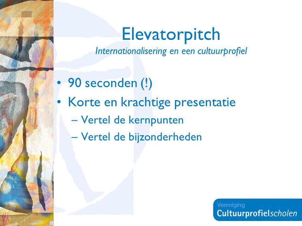Elevatorpitch Internationalisering en een cultuurprofiel 90 seconden (!) Korte en krachtige presentatie –Vertel de kernpunten –Vertel de bijzonderheden