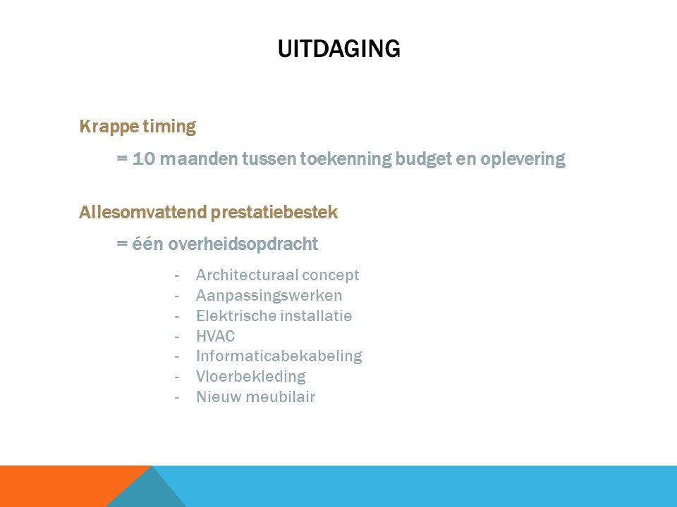 UITDAGING Krappe timing = 10 maanden tussen toekenning budget en oplevering Allesomvattend prestatiebestek = één overheidsopdracht -Architecturaal concept -Aanpassingswerken -Elektrische installatie -HVAC -Informaticabekabeling -Vloerbekleding -Nieuw meubilair