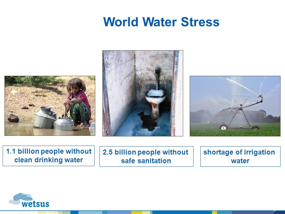 3 World Water Stress 1.1 billion people without clean drinking water shortage of irrigation water 2.5 billion people without safe sanitation