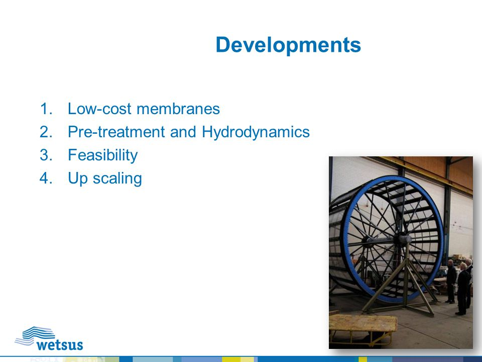 Developments 1.Low-cost membranes 2.Pre-treatment and Hydrodynamics 3.Feasibility 4.Up scaling