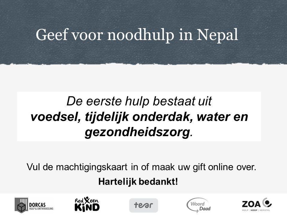 Hartelijk bedankt! Geef voor noodhulp in Nepal Vul de machtigingskaart in of maak uw gift online over. De eerste hulp bestaat uit voedsel, tijdelijk o