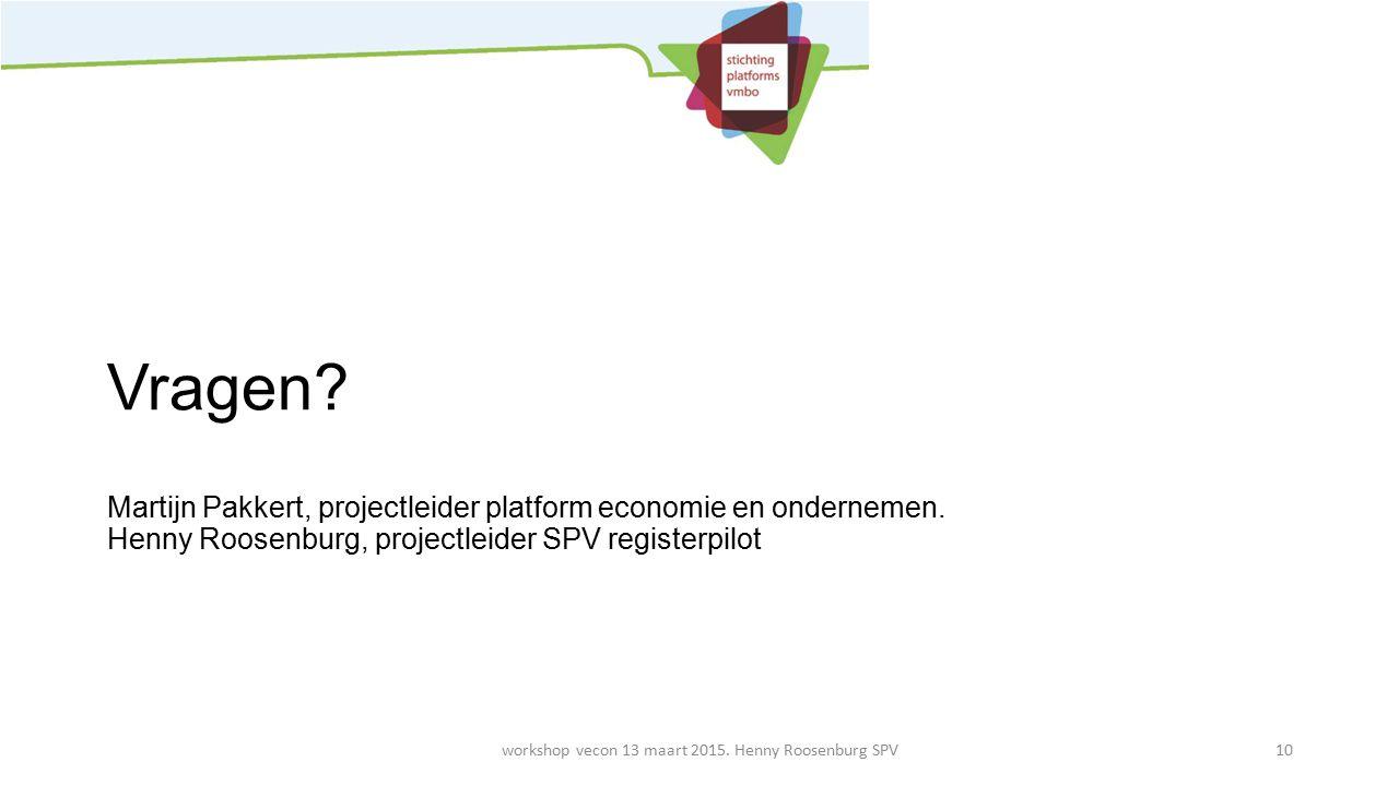 Vragen? Martijn Pakkert, projectleider platform economie en ondernemen. Henny Roosenburg, projectleider SPV registerpilot workshop vecon 13 maart 2015