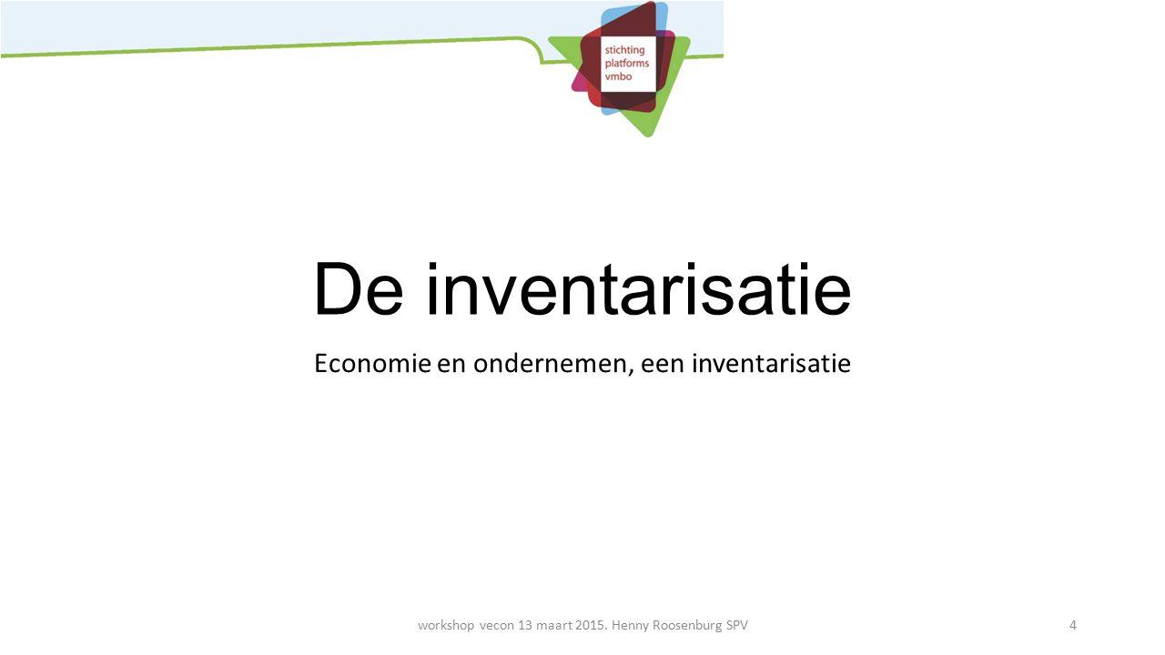 De inventarisatie Economie en ondernemen, een inventarisatie workshop vecon 13 maart 2015. Henny Roosenburg SPV4
