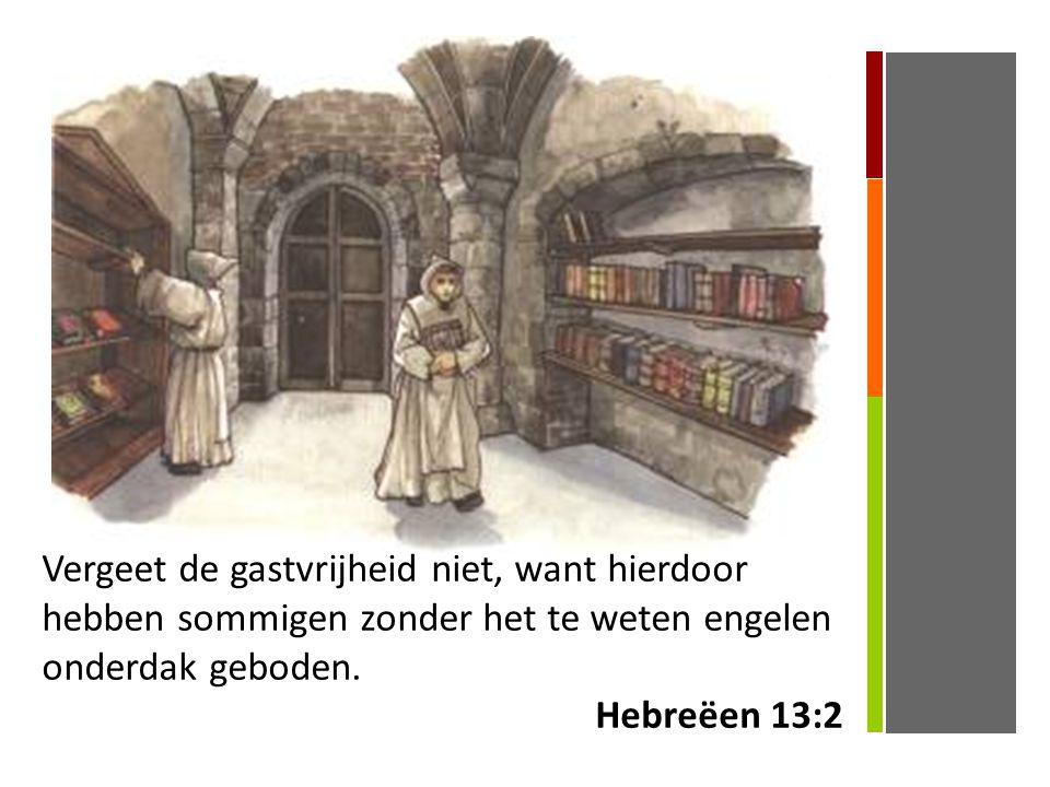 Vergeet de gastvrijheid niet, want hierdoor hebben sommigen zonder het te weten engelen onderdak geboden. Hebreëen 13:2