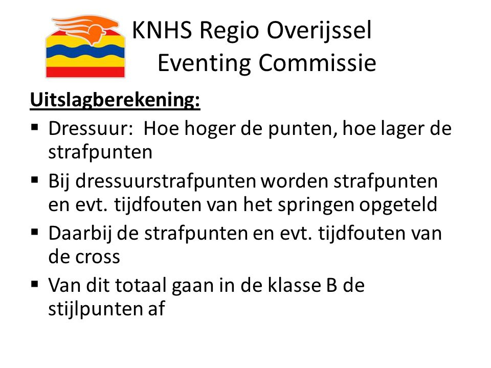 KNHS Regio Overijssel Eventing Commissie Uitslagberekening:  Dressuur: Hoe hoger de punten, hoe lager de strafpunten  Bij dressuurstrafpunten worden