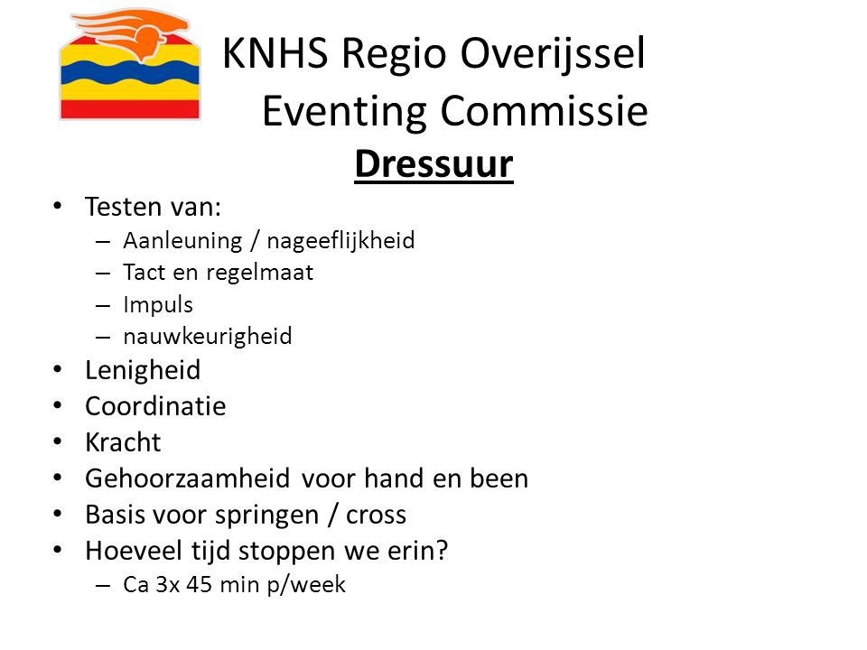 KNHS Regio Overijssel Eventing Commissie Dressuur Testen van: – Aanleuning / nageeflijkheid – Tact en regelmaat – Impuls – nauwkeurigheid Lenigheid Co