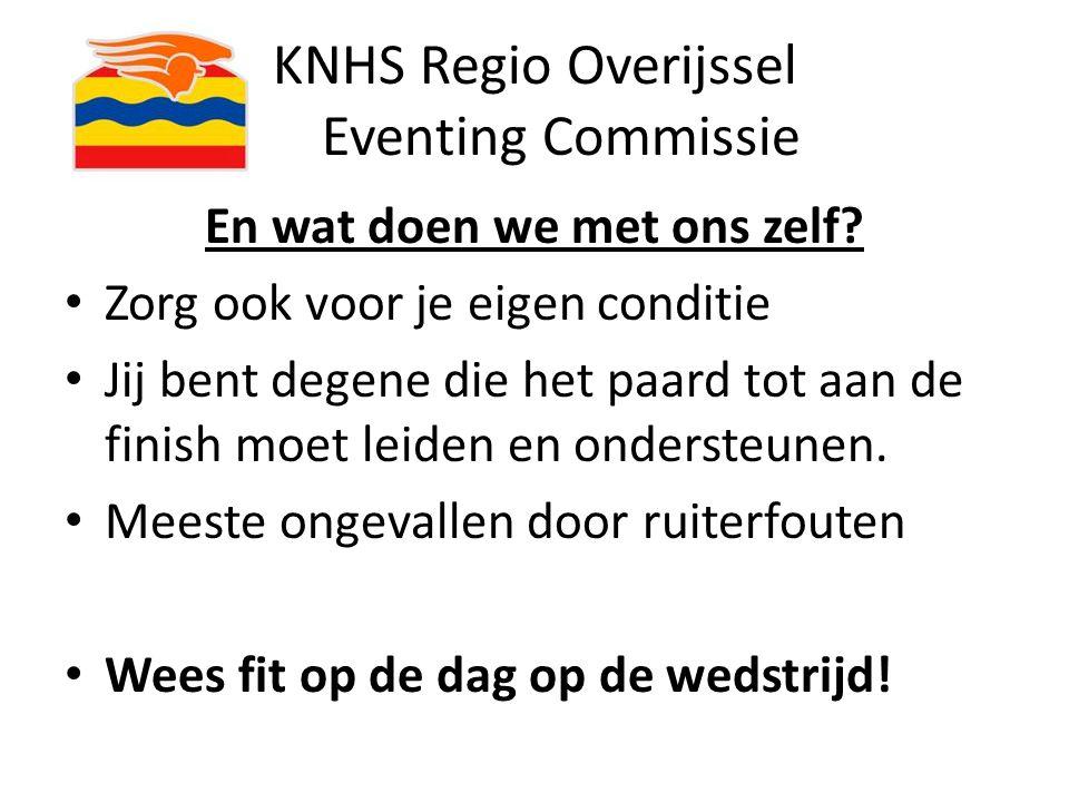 KNHS Regio Overijssel Eventing Commissie En wat doen we met ons zelf? Zorg ook voor je eigen conditie Jij bent degene die het paard tot aan de finish