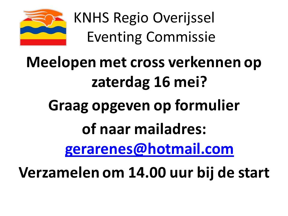 KNHS Regio Overijssel Eventing Commissie Meelopen met cross verkennen op zaterdag 16 mei? Graag opgeven op formulier of naar mailadres: gerarenes@hotm