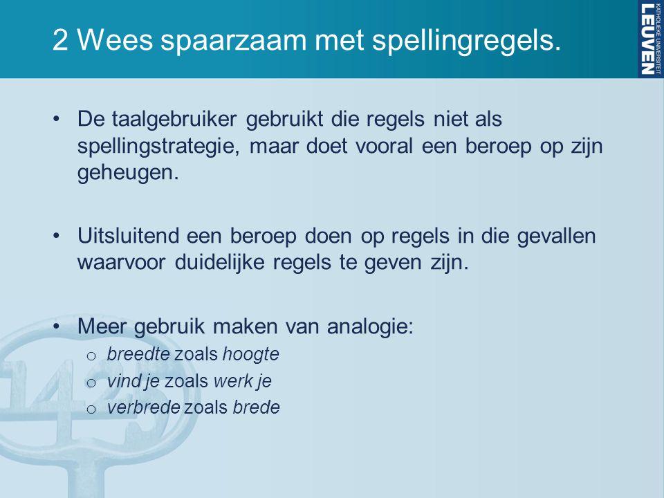 2 Wees spaarzaam met spellingregels. De taalgebruiker gebruikt die regels niet als spellingstrategie, maar doet vooral een beroep op zijn geheugen. Ui