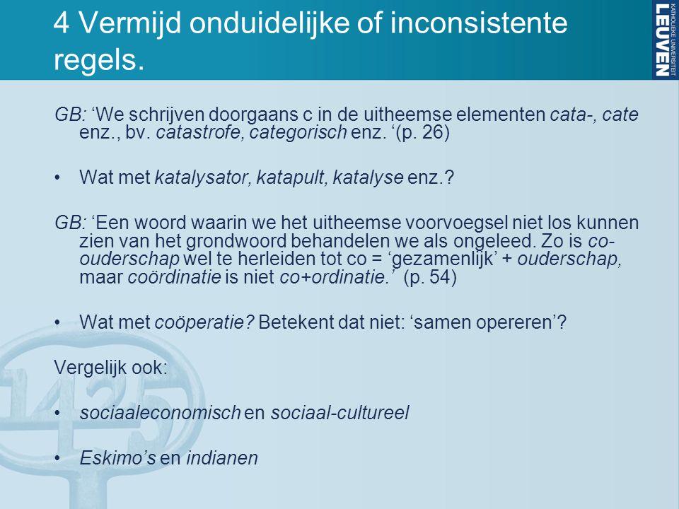 4 Vermijd onduidelijke of inconsistente regels. GB: 'We schrijven doorgaans c in de uitheemse elementen cata-, cate enz., bv. catastrofe, categorisch