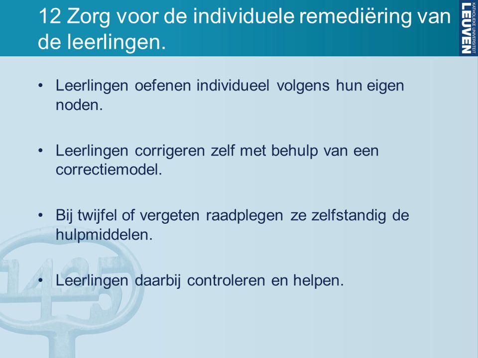 12 Zorg voor de individuele remediëring van de leerlingen. Leerlingen oefenen individueel volgens hun eigen noden. Leerlingen corrigeren zelf met behu