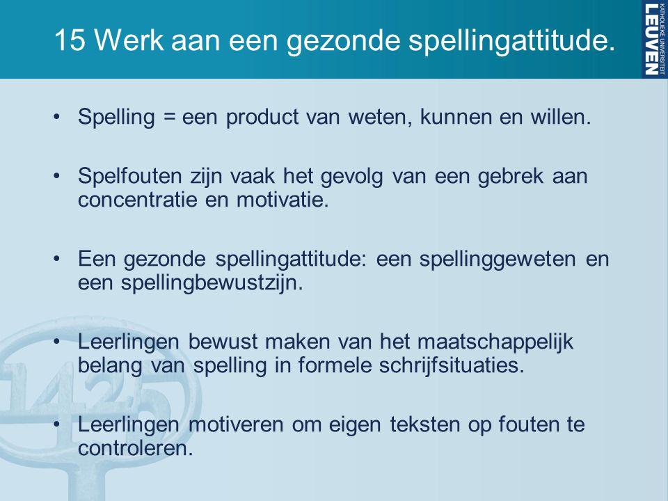 15 Werk aan een gezonde spellingattitude. Spelling = een product van weten, kunnen en willen. Spelfouten zijn vaak het gevolg van een gebrek aan conce