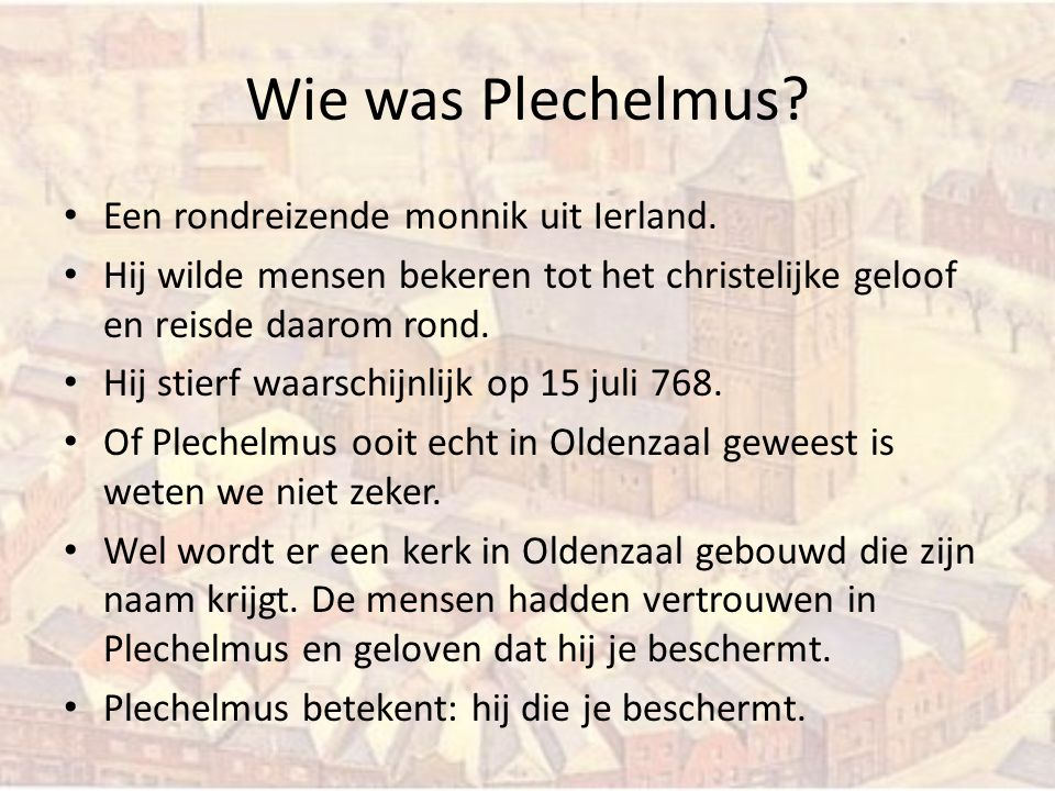 Wie was Plechelmus? Een rondreizende monnik uit Ierland. Hij wilde mensen bekeren tot het christelijke geloof en reisde daarom rond. Hij stierf waarsc