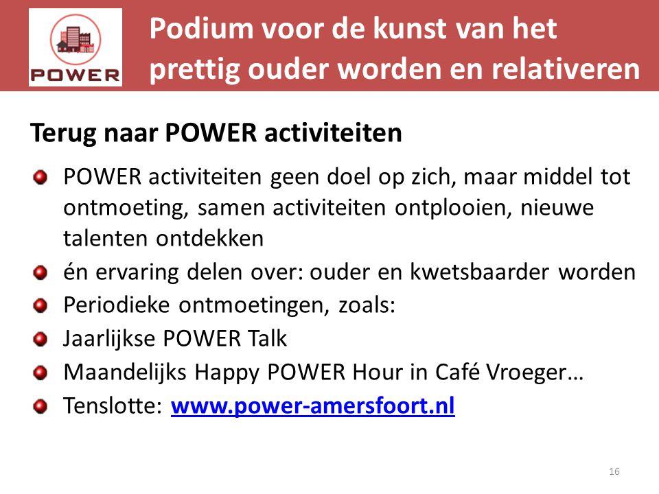Podium voor de kunst van het prettig ouder worden en relativeren 16 Terug naar POWER activiteiten POWER activiteiten geen doel op zich, maar middel to