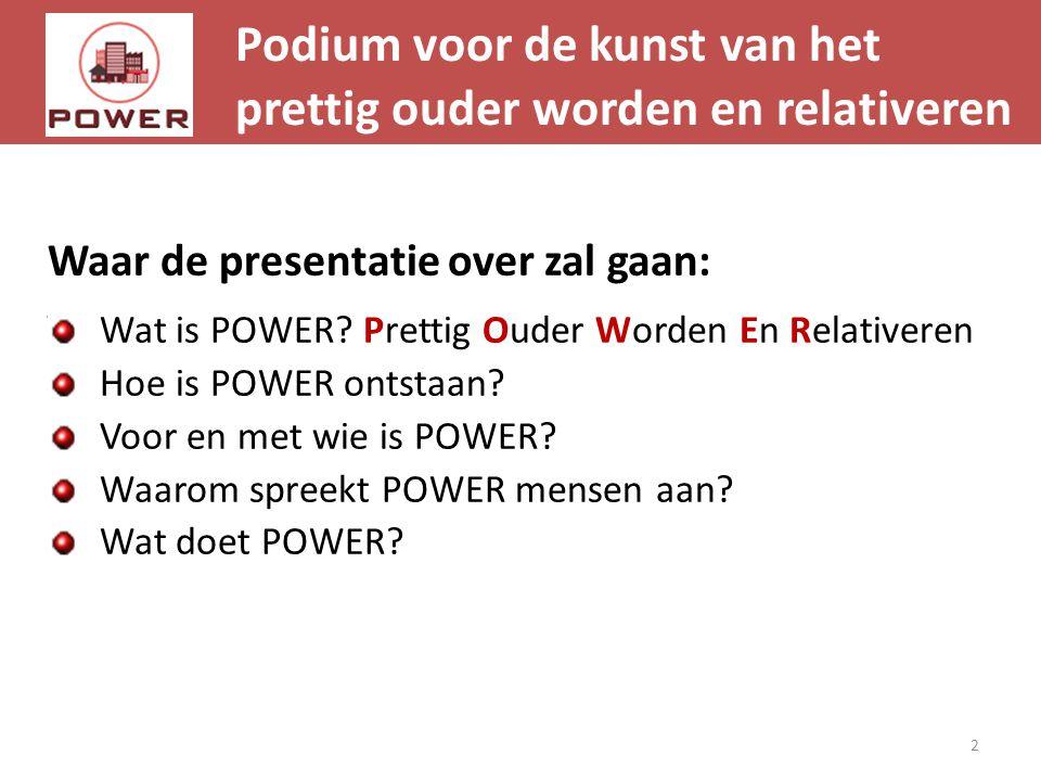 Podium voor de kunst van het prettig ouder worden en relativeren 2 Waar de presentatie over zal gaan: Wat is POWER? Prettig Ouder Worden En Relativere