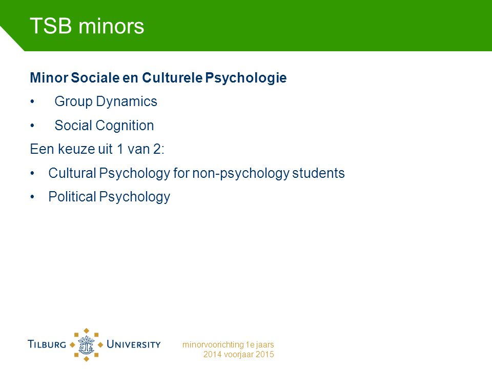 TSB minors Minor Sociale en Culturele Psychologie Group Dynamics Social Cognition Een keuze uit 1 van 2: Cultural Psychology for non-psychology students Political Psychology minorvoorichting 1e jaars 2014 voorjaar 2015