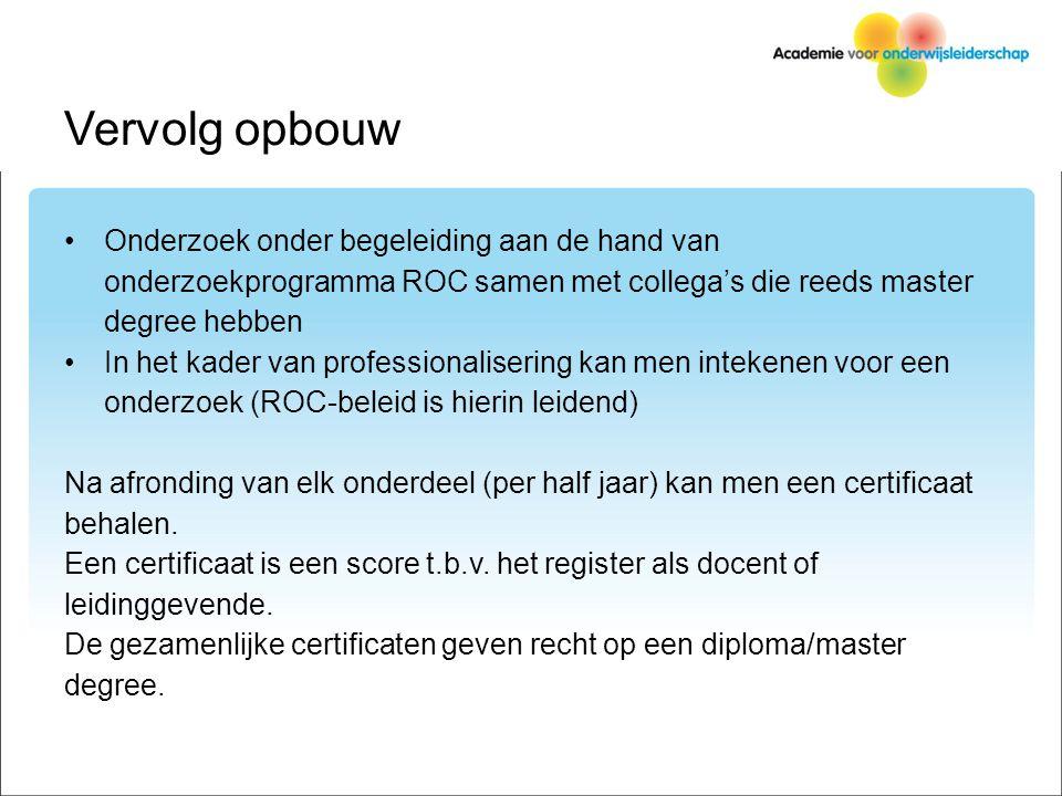 Vervolg opbouw Onderzoek onder begeleiding aan de hand van onderzoekprogramma ROC samen met collega's die reeds master degree hebben In het kader van professionalisering kan men intekenen voor een onderzoek (ROC-beleid is hierin leidend) Na afronding van elk onderdeel (per half jaar) kan men een certificaat behalen.