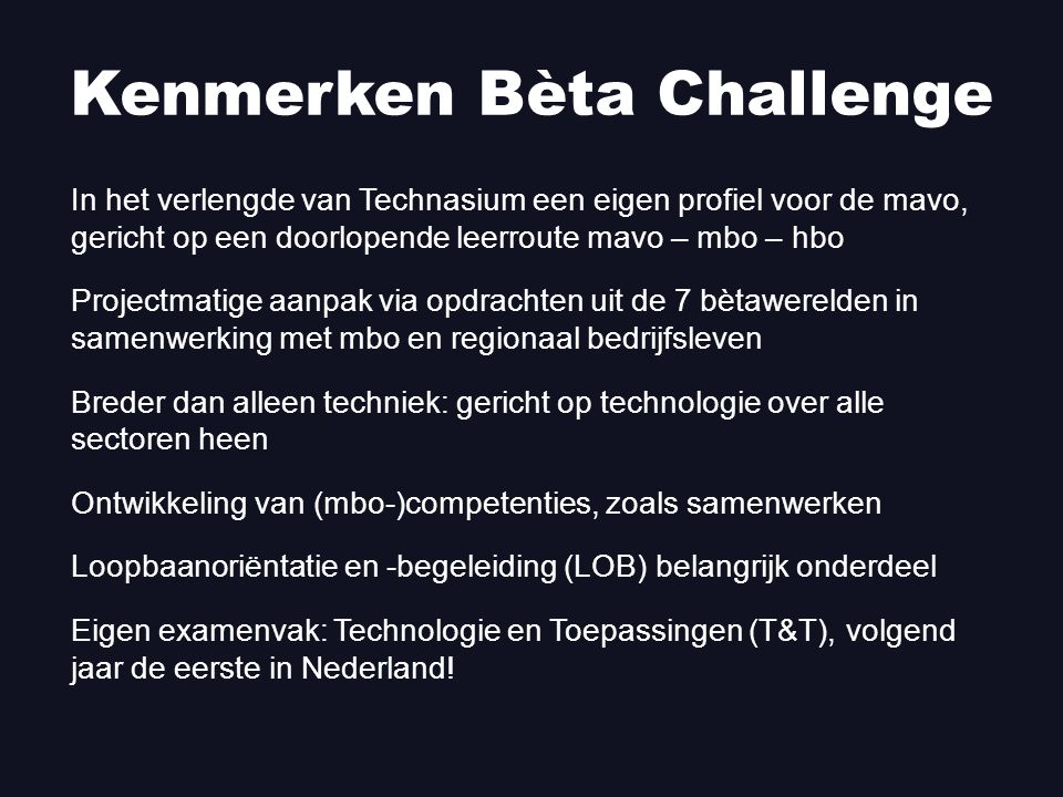 In het verlengde van Technasium een eigen profiel voor de mavo, gericht op een doorlopende leerroute mavo – mbo – hbo Projectmatige aanpak via opdrachten uit de 7 bètawerelden in samenwerking met mbo en regionaal bedrijfsleven Breder dan alleen techniek: gericht op technologie over alle sectoren heen Ontwikkeling van (mbo-)competenties, zoals samenwerken Loopbaanoriëntatie en -begeleiding (LOB) belangrijk onderdeel Eigen examenvak: Technologie en Toepassingen (T&T), volgend jaar de eerste in Nederland.
