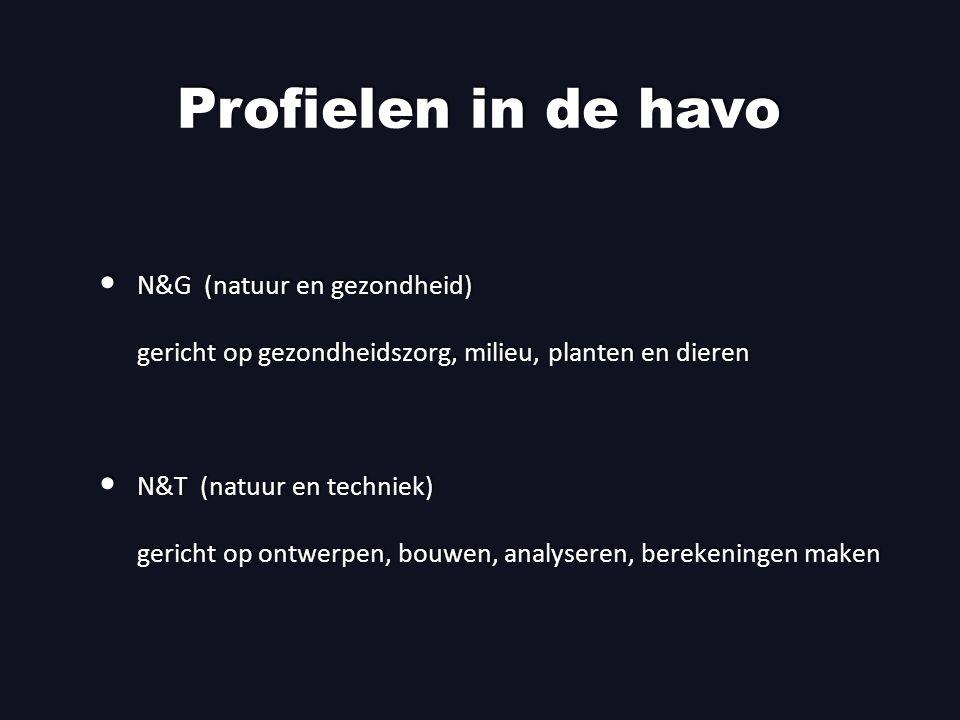 Profielen in de havo N&G (natuur en gezondheid) gericht op gezondheidszorg, milieu, planten en dieren N&T (natuur en techniek) gericht op ontwerpen, bouwen, analyseren, berekeningen maken N&G (natuur en gezondheid) gericht op gezondheidszorg, milieu, planten en dieren N&T (natuur en techniek) gericht op ontwerpen, bouwen, analyseren, berekeningen maken