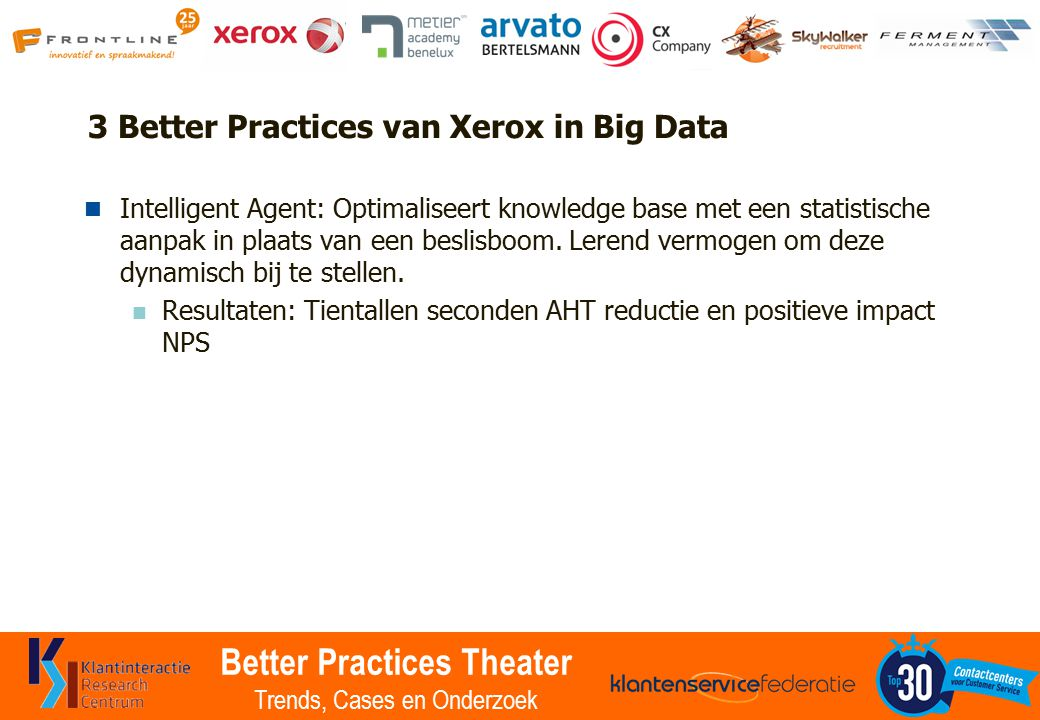 Better Practices Theater Trends, Cases en Onderzoek 3 Better Practices van Xerox in Big Data Intelligent Agent: Optimaliseert knowledge base met een statistische aanpak in plaats van een beslisboom.