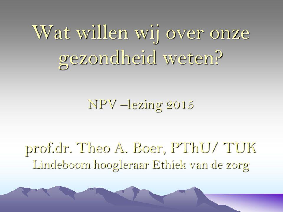 Wat willen wij over onze gezondheid weten? NPV –lezing 2015 prof.dr. Theo A. Boer, PThU/ TUK Lindeboom hoogleraar Ethiek van de zorg