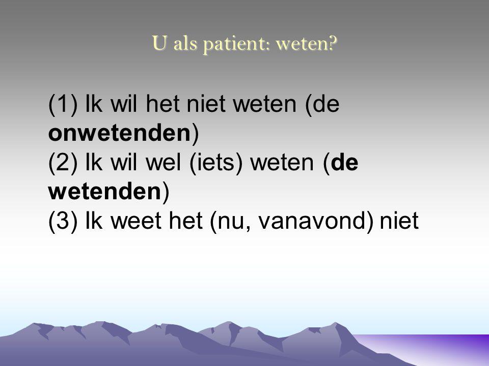 U als patient: weten? (1) Ik wil het niet weten (de onwetenden) (2) Ik wil wel (iets) weten (de wetenden) (3) Ik weet het (nu, vanavond) niet