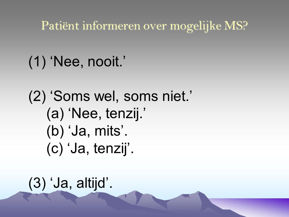 Patiënt informeren over mogelijke MS? (1) 'Nee, nooit.' (2) 'Soms wel, soms niet.' (a) 'Nee, tenzij.' (b) 'Ja, mits'. (c) 'Ja, tenzij'. (3) 'Ja, altij