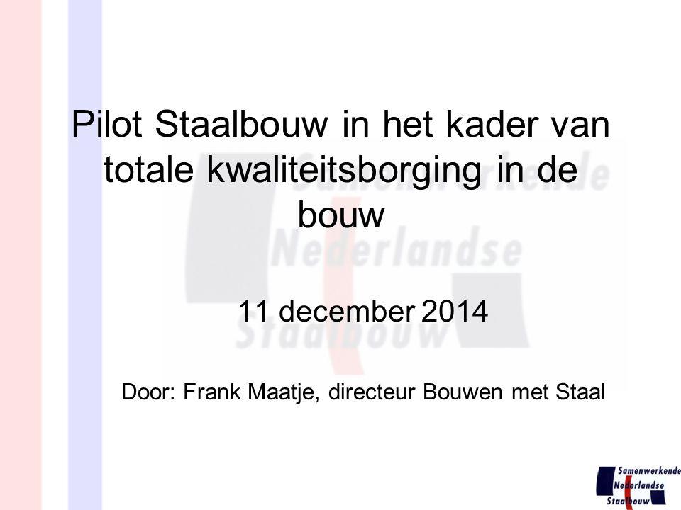 Pilot Staalbouw in het kader van totale kwaliteitsborging in de bouw 11 december 2014 Door: Frank Maatje, directeur Bouwen met Staal