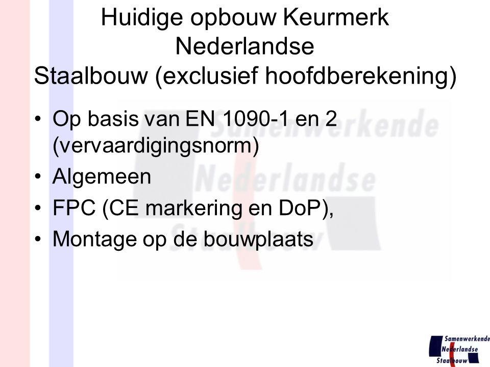 Huidige opbouw Keurmerk Nederlandse Staalbouw (exclusief hoofdberekening) Op basis van EN 1090-1 en 2 (vervaardigingsnorm) Algemeen FPC (CE markering en DoP), Montage op de bouwplaats