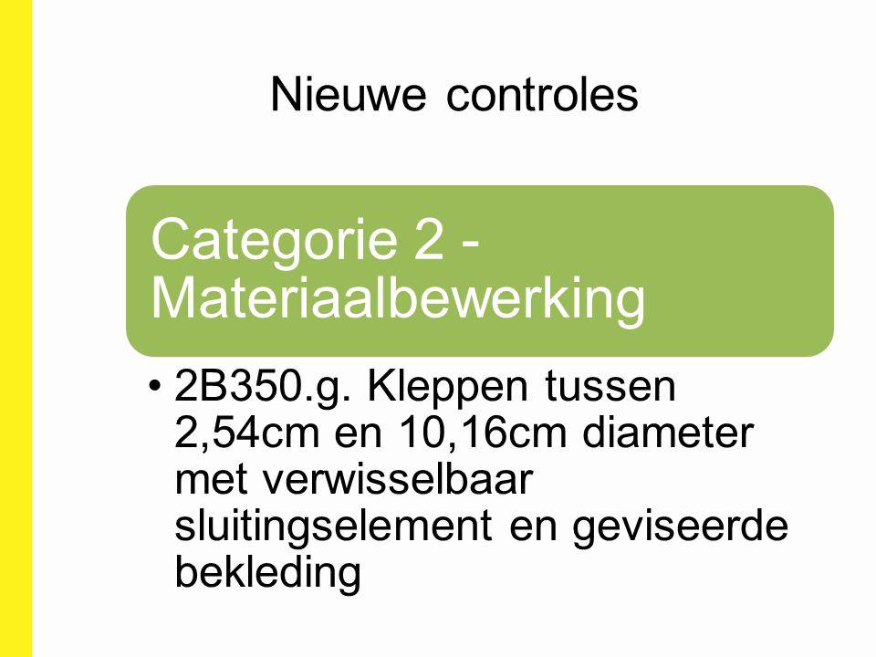 Nieuwe controles Categorie 2 - Materiaalbewerking 2B350.g. Kleppen tussen 2,54cm en 10,16cm diameter met verwisselbaar sluitingselement en geviseerde