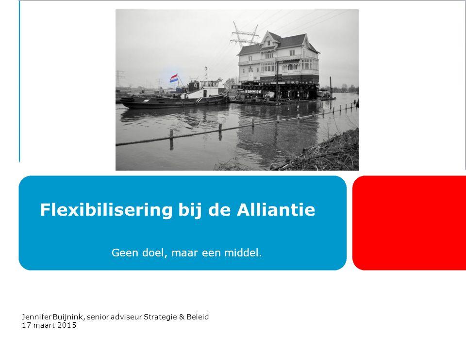 Flexibilisering bij de Alliantie Geen doel, maar een middel. Jennifer Buijnink, senior adviseur Strategie & Beleid 17 maart 2015