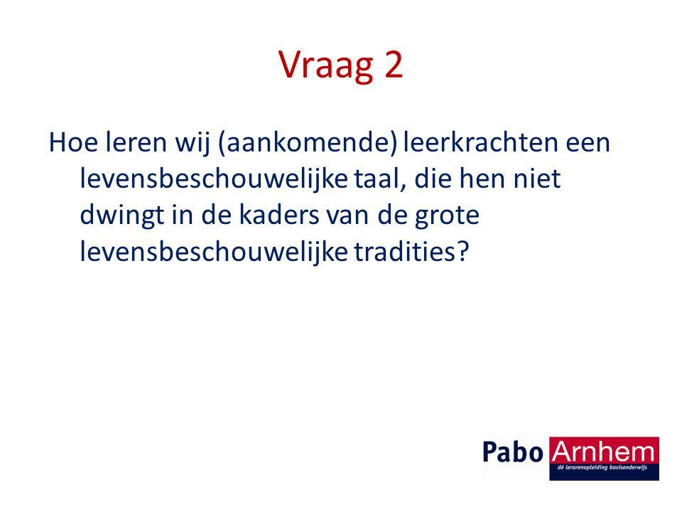 Vraag 2 Hoe leren wij (aankomende) leerkrachten een levensbeschouwelijke taal, die hen niet dwingt in de kaders van de grote levensbeschouwelijke tradities?