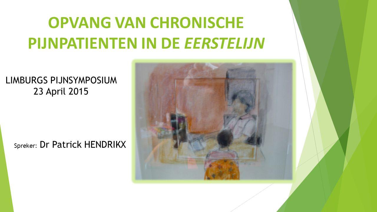 OPVANG VAN CHRONISCHE PIJNPATIENTEN IN DE EERSTELIJN Spreker: Dr Patrick HENDRIKX LIMBURGS PIJNSYMPOSIUM 23 April 2015