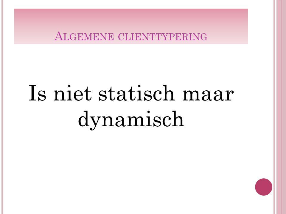 A LGEMENE CLIENTTYPERING Is niet statisch maar dynamisch
