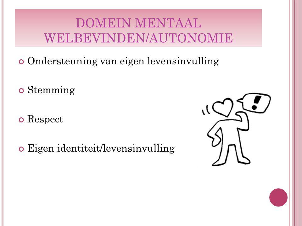 DOMEIN MENTAAL WELBEVINDEN/AUTONOMIE Ondersteuning van eigen levensinvulling Stemming Respect Eigen identiteit/levensinvulling