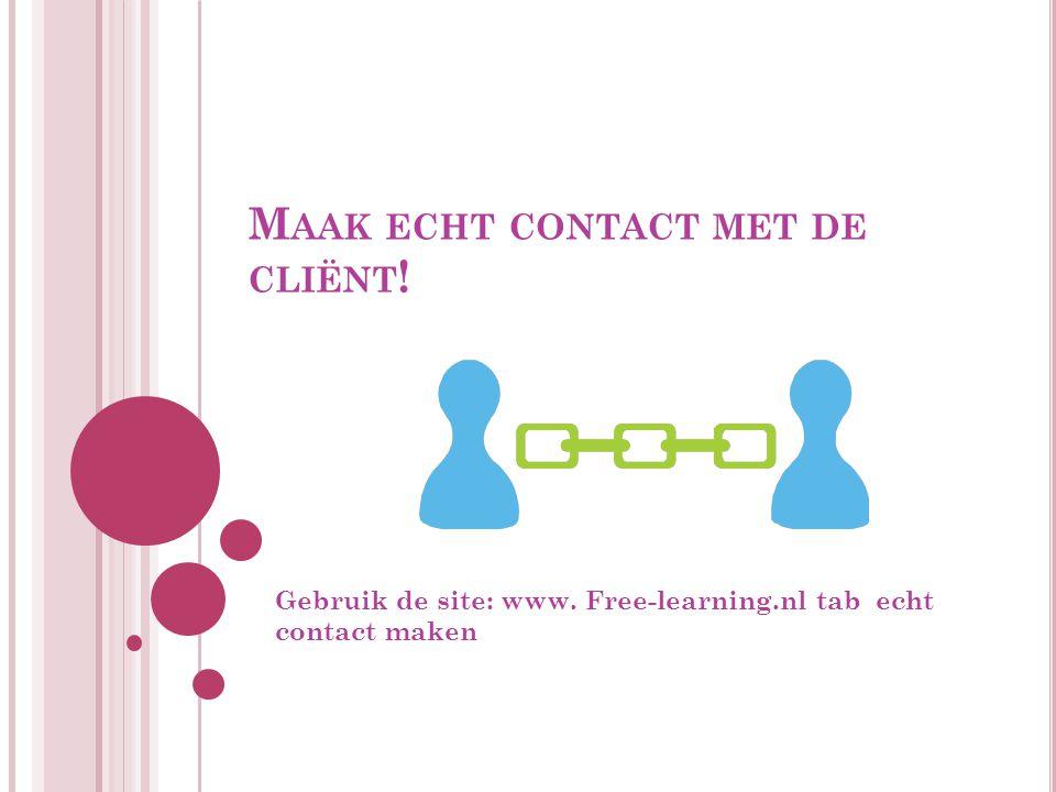 M AAK ECHT CONTACT MET DE CLIËNT ! Gebruik de site: www. Free-learning.nl tab echt contact maken