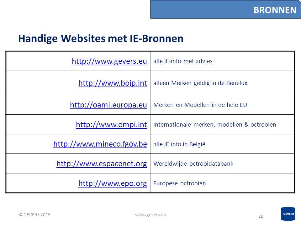 10 Handige Websites met IE-Bronnen © GEVERS 2015www.gevers.eu BRONNEN http://www.gevers.eu alle IE-info met advies http://www.boip.int alleen Merken geldig in de Benelux http://oami.europa.eu Merken en Modellen in de hele EU http://www.ompi.int Internationale merken, modellen & octrooien http://www.mineco.fgov.be alle IE info in België http://www.espacenet.org Wereldwijde octrooidatabank http://www.epo.org Europese octrooien